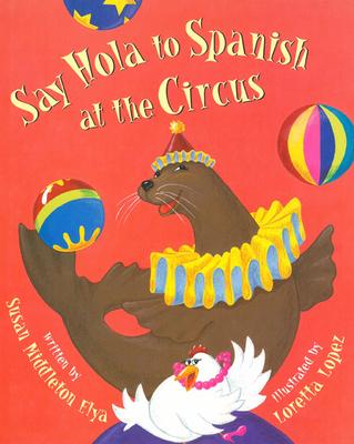 Say Hola to Spanish at the Circus - Elya, Susan Middleton