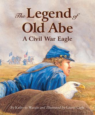The Legend of Old Abe: A Civil War Eagle - Wargin, Kathy-Jo