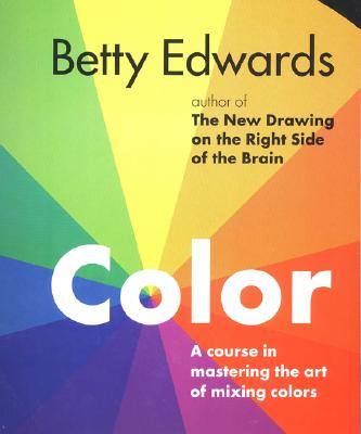 Color: A Course in Mastering the Art of Mixing Colors - Edwards, Betty