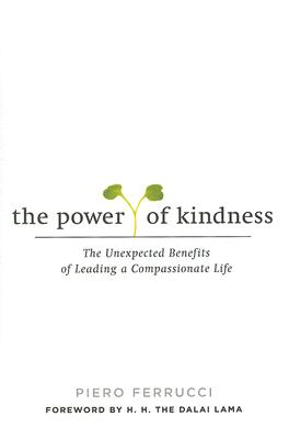 The Power of Kindness: The Unexpected Benefits of Leading a Compassionate Life - Ferrucci, Piero, and Ferrucci, Vivien Reid (Translated by)