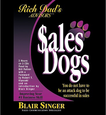 Rich Dad's Advisors: Salesdogs: You Do Not Have to Be an Attack Dog to Be Successful in Sales - Singer, Blair (Read by), and Kiyosaki, Robert T (Read by), and Ratner, Bill (Read by)