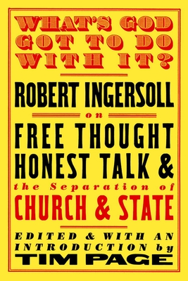 What's God Got to Do with It?: Robert Ingersoll on Free Thought, Honest Talk and the Separation of Church and State - Ingersoll, Robert Green, Colonel, and Page, Tim (Editor)