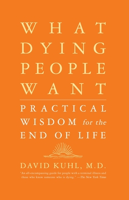 What Dying People Want: Practical Wisdom for the End of Life - Kuhl, David, Dr., M.D.