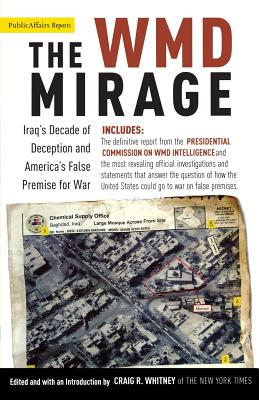 The WMD Mirage: Iraq's Decade of Deception and America's False Premise for War - Whitney, Craig R (Editor)
