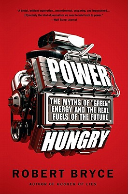 "Power Hungry: The Myths of ""Green"" Energy and the Real Fuels of the Future - Bryce, Robert"