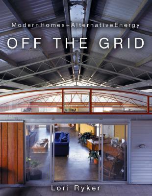 Off the Grid: Modern Homes + Alternative Energy - Ryker, Lori
