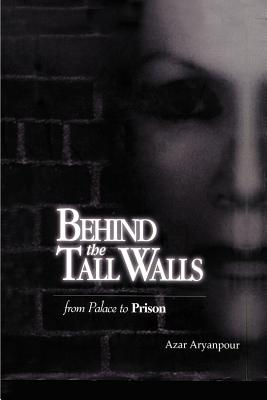Behind the Tall Walls: From Palace to Prison - Aryanpour, Azar