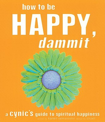 How to Be Happy, Dammit: A Cynic's Guide to Spiritual Happiness - Salmansohn, Karen