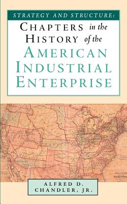 Strategy and Structure: Chapters in the History of the American Industrial Enterprise - Chandler, Alfred DuPont, Jr., and Chandler, Jr Alfred D