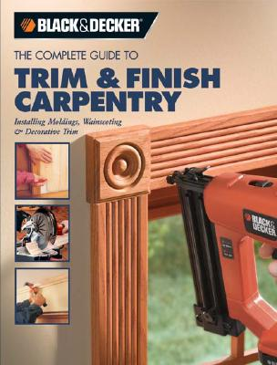 The Complete Guide to Trim & Finish Carpentry: Installing Moldings, Wainscoting & Decorative Trim - Black & Decker Corporation (Creator)