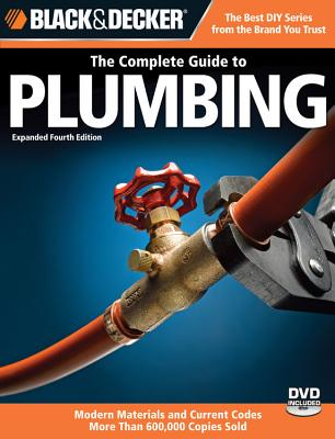 The Complete Guide to Plumbing: Modern Materials and Current Codes: All New Guide to Working with Gas Pipe - Black & Decker Corporation