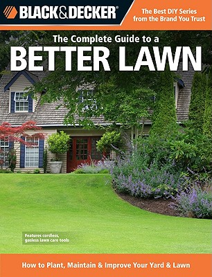 Black & Decker the Complete Guide to a Better Lawn: How to Plant, Maintain & Improve Your Yard & Lawn - Creative Publishing International