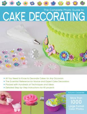 The Complete Photo Guide to Cake Decorating - Carpenter, Autumn