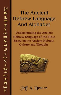 The Ancient Hebrew Language and Alphabet: Understanding the Ancient Hebrew Language of the Bible Based on Ancient Hebrew Culture and Thought - Benner, Jeff A