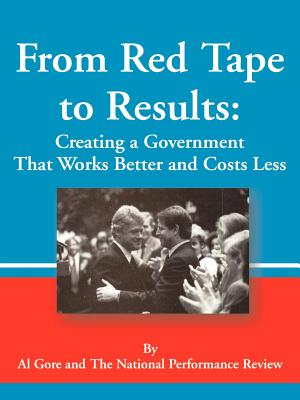 From Red Tape to Results: Creating a Government That Works Better and Costs Less - Gore, Albert, Jr., and National Performance Review, and Clinton, Bill, President (Preface by)