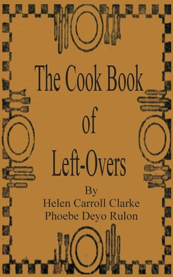 The Cook Book of Left-Overs - Clarke, Helen Carroll, and Rulon, Phoebe Devo