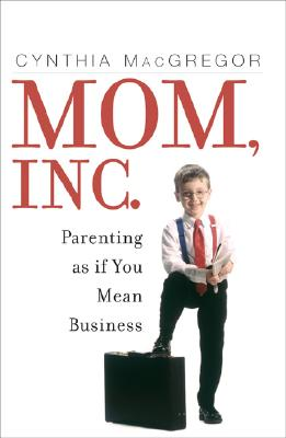 Mom, Inc.: Parenting as If You Mean Business - MacGregor, Cynthia