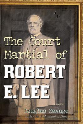 The Court Martial of Robert E. Lee - Savage, Douglas