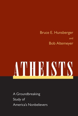 Atheists: A Groundbreaking Study of America's Nonbelievers - Hunsberger, Bruce E, and Altemeyer, Bob