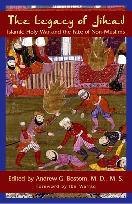 The Legacy of Jihad: Islamic Holy War and the Fate of Non-Muslims - Bostom, Andrew G (Editor), and Warraq, Ibn (Foreword by)