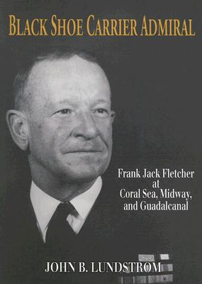 Black Shoe Carrier Admiral: Frank Jack Fletcher at Coral Seas, Midway, and Guadalcanal - Lundstrom, John B