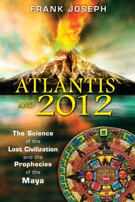 Atlantis and 2012: The Science of the Lost Civilization and the Prophecies of the Maya - Joseph, Frank