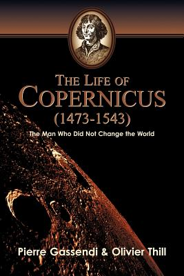 The Life of Copernicus (1473-1543) - Thill, Oliver, and Gassendi, Pierre