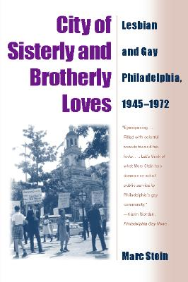 City of Sisterly and Brotherly Loves: Lesbian and Gay Philadelphia, 1945-1972 - Stein, Marc