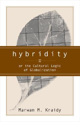 Hybridity: Or the Cultural Logic of Globalization - Kraidy, Marwan M