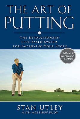 The Art of Putting: The Revolutionary Feel-Based System for Improving Your Score - Utley, Stan, and Rudy, Matthew