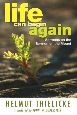 Life Can Begin Again: Sermons on the Sermon on the Mount - Thielicke, Helmut, and Doberstein, John W (Translated by)