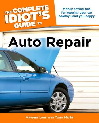 The Complete Idiot's Guide to Auto Repair - Lynn, Vyvyan, and Molla, Tony