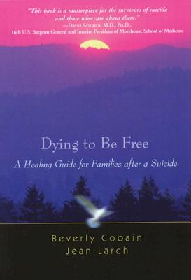 Dying to Be Free: A Healing Guide for Families After a Suicide - Cobain, Beverly, and Larch, Jean