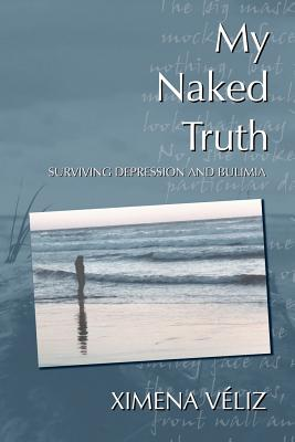 My Naked Truth: Surviving Depression and Bulimia - Viliz, Ximena, and Veliz, Ximena