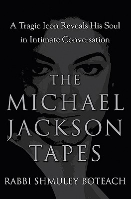 The Michael Jackson Tapes: A Tragic Icon Reveals His Soul in Intimate Conversation - Boteach, Shmuley, Rabbi