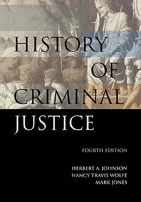 History of Criminal Justice - Johnson, Herbert Alan, and Wolf, Nancy Travis, and Jones, Mark, Dr., RN