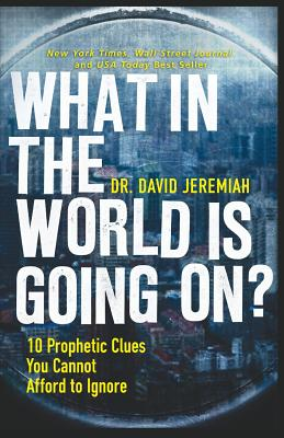 What in the World Is Going On?: 10 Prophetic Clues You Cannot Afford to Ignore - Jeremiah, David, Dr.