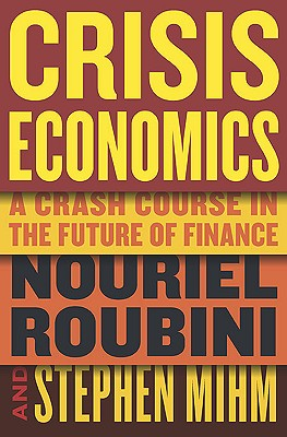 Crisis Economics: A Crash Course in the Future of Finance - Roubini, Nouriel, and Mihm, Stephen