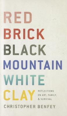 Red Brick, Black Mountain, White Clay: Reflections on Art, Family, and Survival - Benfey, Christopher