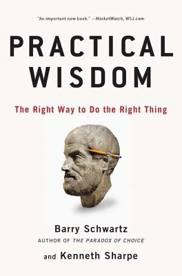 Practical Wisdom: The Right Way to Do the Right Thing - Schwartz, Barry, and Sharpe, Kenneth
