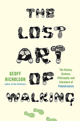 The Lost Art of Walking: The History, Science, Philosophy, and Literature of Pedestrianism - Nicholson, Geoff