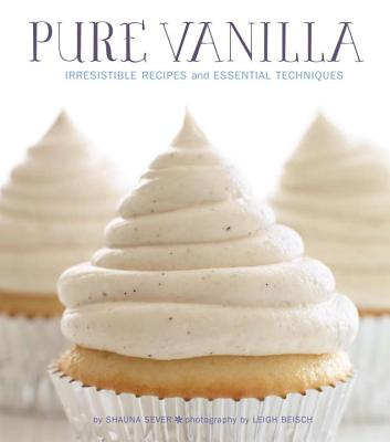 Pure Vanilla: Irresistible Recipes and Essential Techniques - Sever, Shauna, and Beisch, Leigh (Photographer)