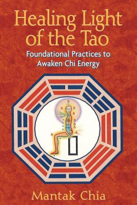 Healing Light of the Tao: Foundational Practices to Awaken Chi Energy - Chia, Mantak