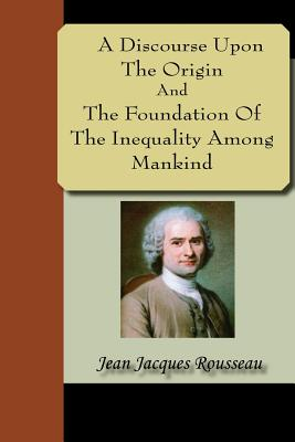 A Discourse Upon the Origin and the Foundation of the Inequality Among Mankind - Rousseau, Jean Jacques
