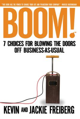 Boom!: 7 Choices for Blowing the Doors Off Business-As-Usual - Freiberg, Kevin, Dr., Ph.D., and Freiberg, Jackie, Dr.