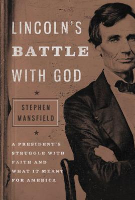 Lincoln's Battle with God: A President's Struggle with Faith and What It Meant for America - Mansfield, Stephen