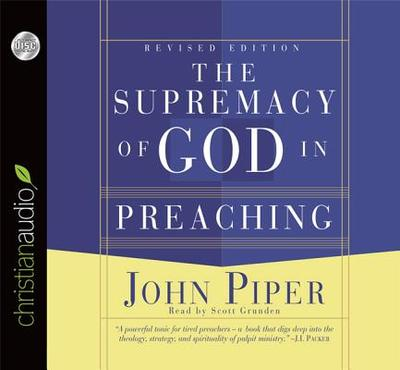 The Supremacy of God in Preaching - Piper, John, and Grunden, Scott (Read by)