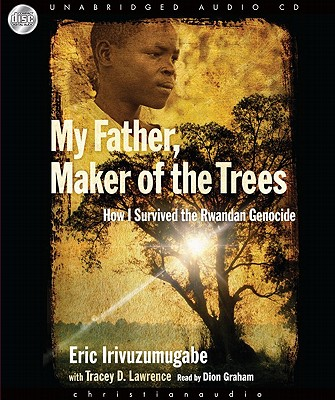 My Father, Maker of the Trees: How I Survived the Rwandan Genocide - Irivuzumugabe, Eric, and Graham, Dion (Read by), and Lawrence, Tracey D