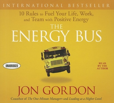 The Energy Bus: 10 Rules to Fuel Your Life, Work, and Team with Positive Energy - Gordon, Jon (Read by)