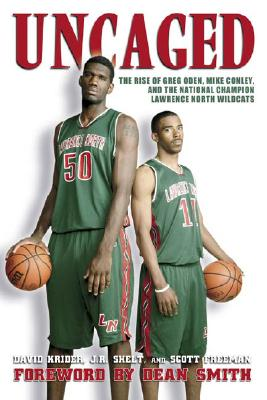 Uncaged: The Rise of Greg Oden, Mike Conley, and the National Champion Lawrence North Wildcats - Krider, Dave, and Shelt, J R, and Freeman, Scott